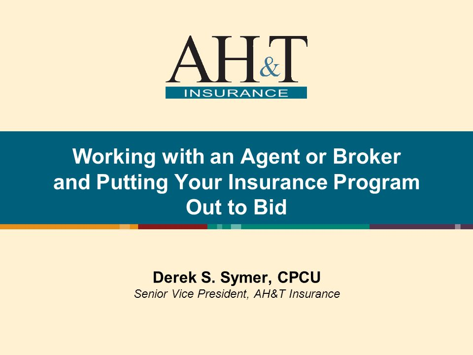 Working with an Agent or Broker and Putting Your Insurance Program Out to Bid Derek S. Symer, CPCU Senior Vice President, AH&T Insurance
