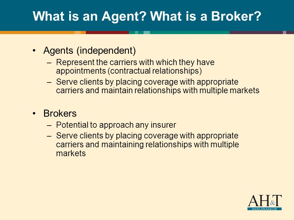What is an Agent? What is a Broker? Agents (independent) –Represent the carriers with which they have appointments (contractual relationships) –Serve