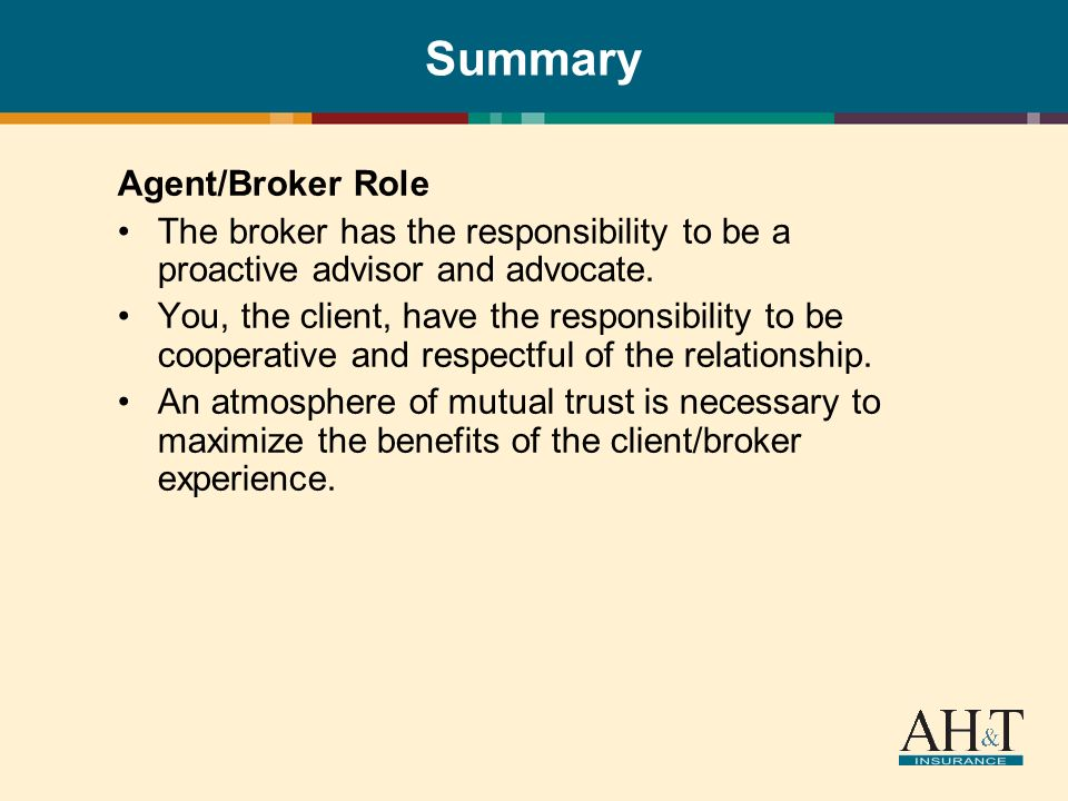 Summary Agent/Broker Role The broker has the responsibility to be a proactive advisor and advocate. You, the client, have the responsibility to be coo