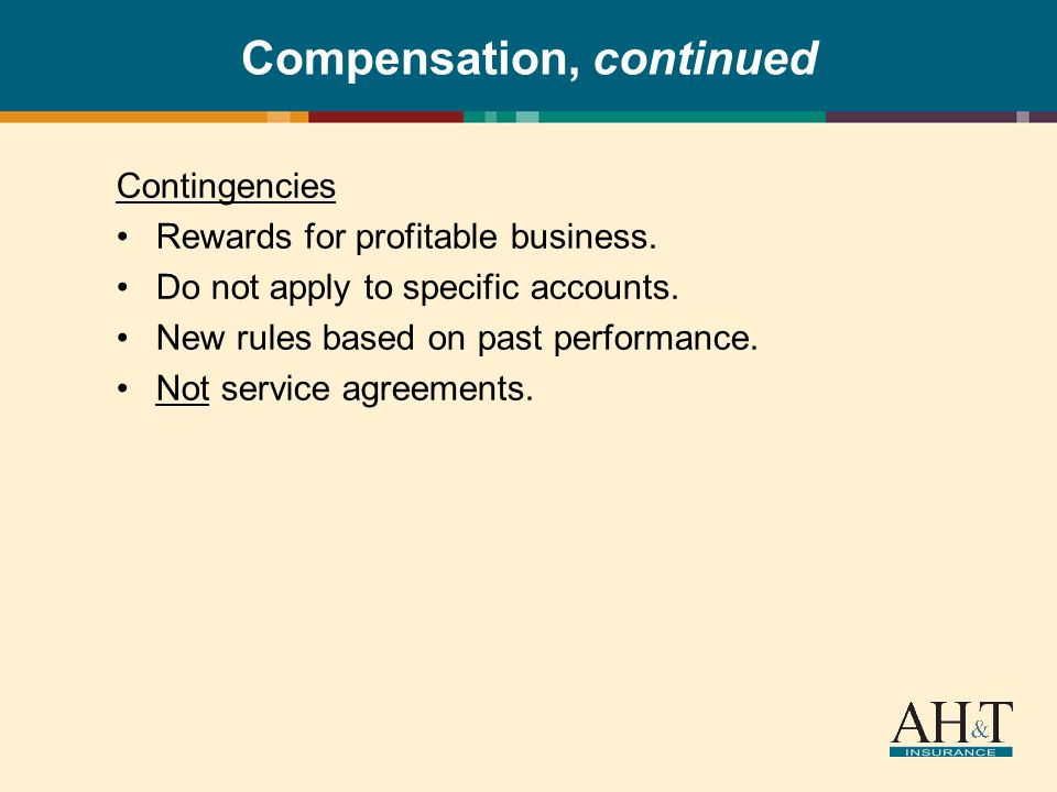 Compensation, continued Contingencies Rewards for profitable business. Do not apply to specific accounts. New rules based on past performance. Not ser