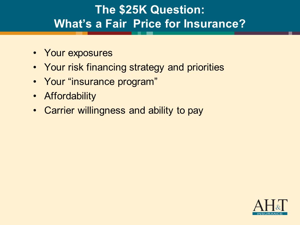 The $25K Question: Whats a Fair Price for Insurance? Your exposures Your risk financing strategy and priorities Your insurance program Affordability C