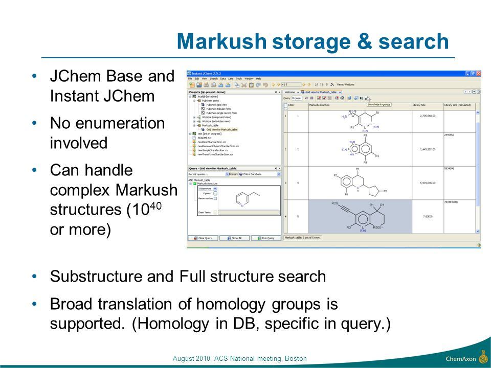 August 2010, ACS National meeting, Boston Markush storage & search JChem Base and Instant JChem No enumeration involved Can handle complex Markush structures (10 40 or more) Substructure and Full structure search Broad translation of homology groups is supported.