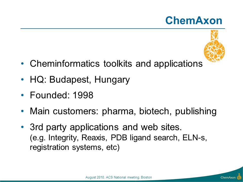 August 2010, ACS National meeting, Boston ChemAxon Cheminformatics toolkits and applications HQ: Budapest, Hungary Founded: 1998 Main customers: pharma, biotech, publishing 3rd party applications and web sites.