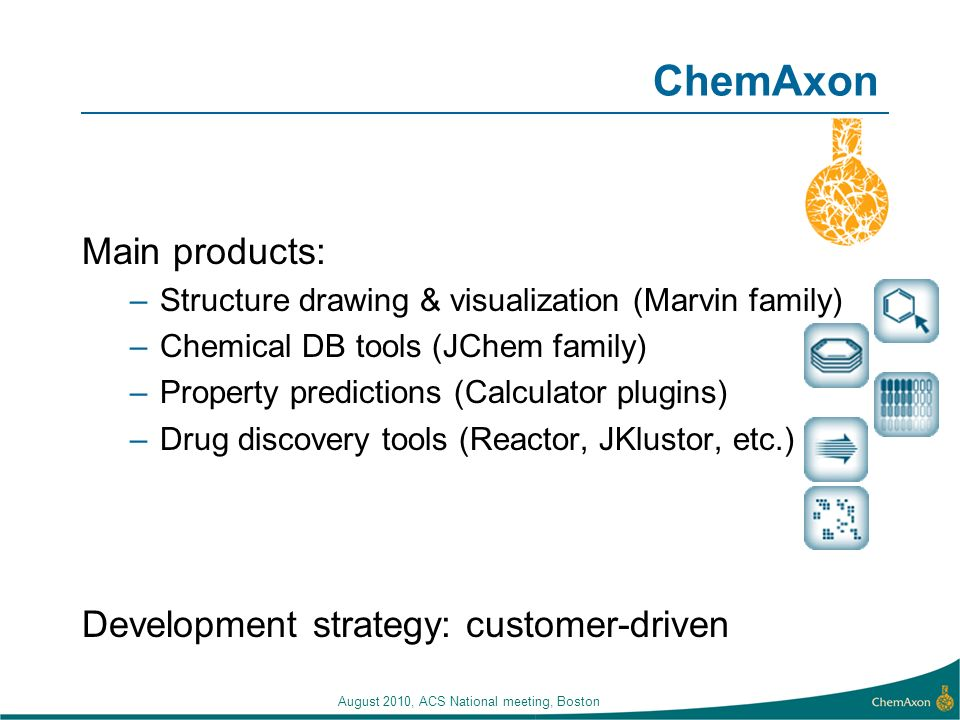 August 2010, ACS National meeting, Boston ChemAxon Main products: –Structure drawing & visualization (Marvin family) –Chemical DB tools (JChem family) –Property predictions (Calculator plugins) –Drug discovery tools (Reactor, JKlustor, etc.) Development strategy: customer-driven