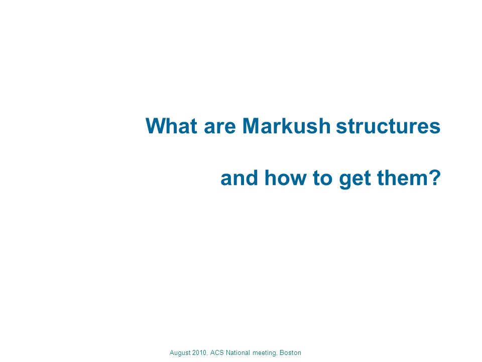 August 2010, ACS National meeting, Boston What are Markush structures and how to get them