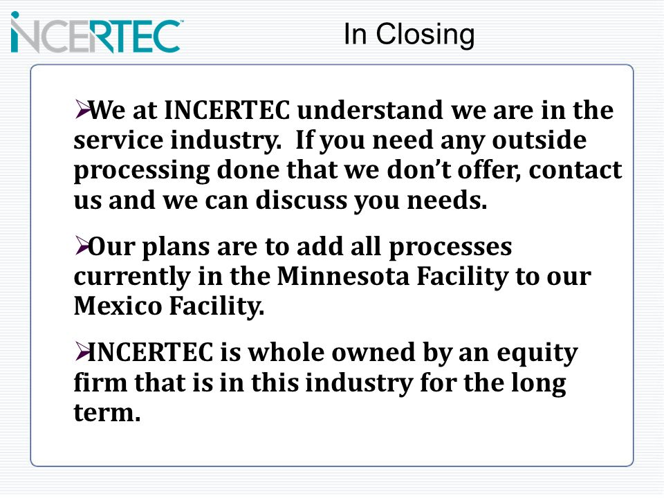 We at INCERTEC understand we are in the service industry. If you need any outside processing done that we dont offer, contact us and we can discuss yo