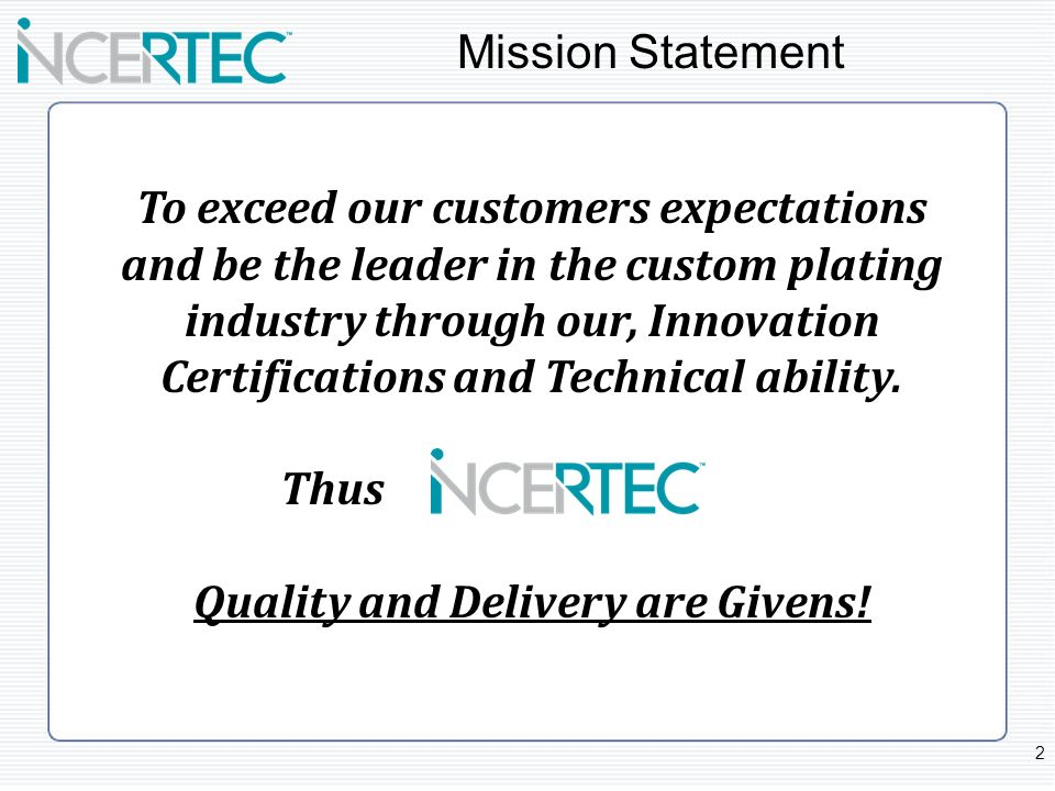 Mission Statement To exceed our customers expectations and be the leader in the custom plating industry through our, Innovation Certifications and Tec