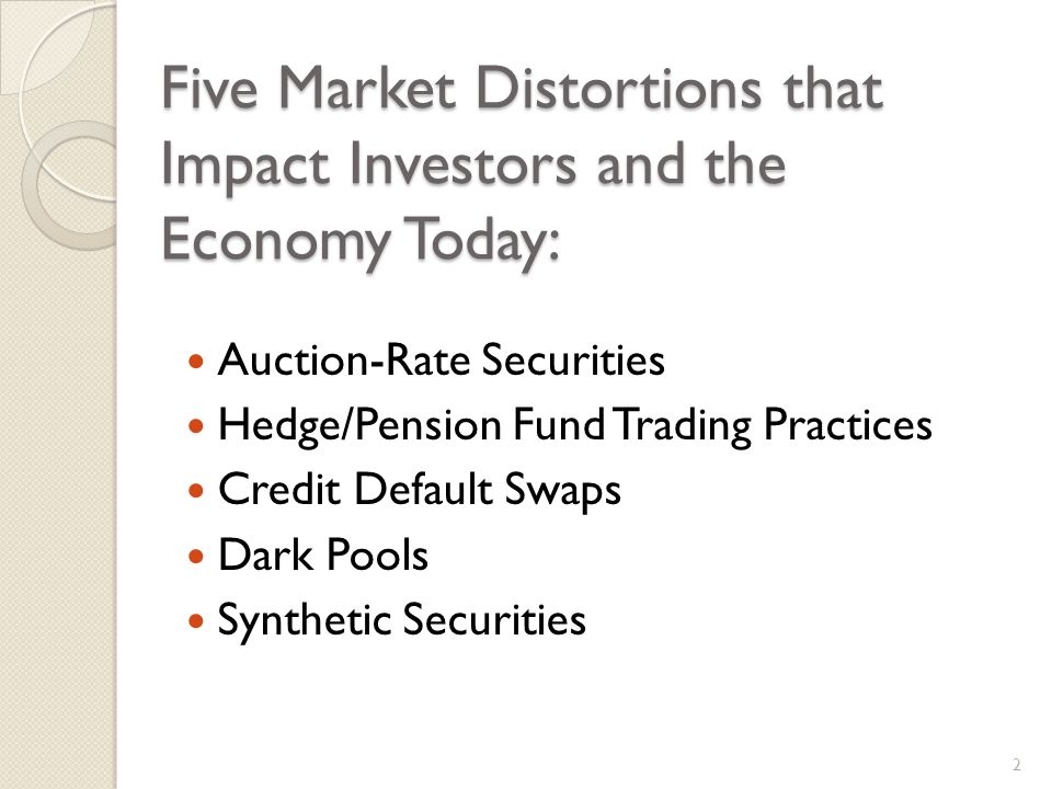 Five Market Distortions that Impact Investors and the Economy Today: Auction-Rate Securities Hedge/Pension Fund Trading Practices Credit Default Swaps Dark Pools Synthetic Securities 2