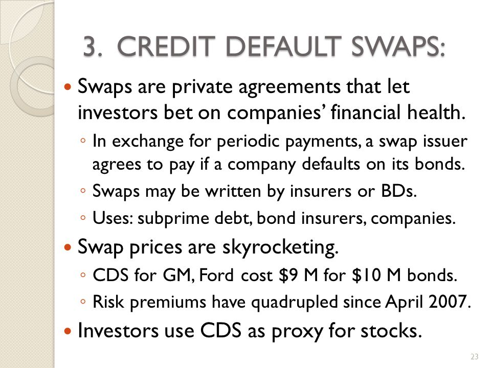 3. CREDIT DEFAULT SWAPS: Swaps are private agreements that let investors bet on companies financial health. In exchange for periodic payments, a swap