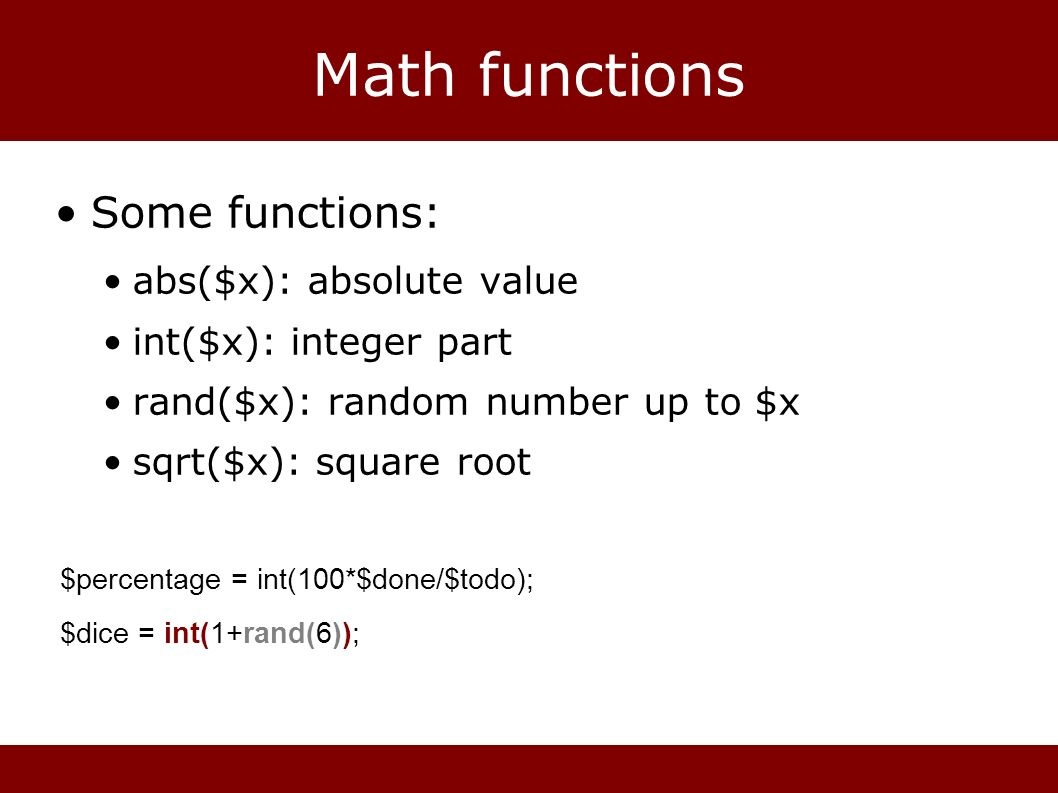 Math functions Some functions: abs($x): absolute value int($x): integer part rand($x): random number up to $x sqrt($x): square root $percentage = int(