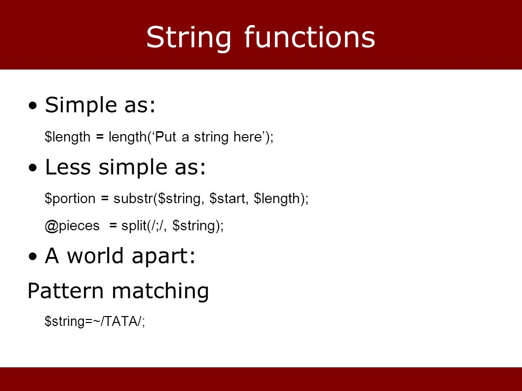 String functions Simple as: $length = length(Put a string here); Less simple as: $portion = substr($string, $start, $length); @pieces = split(/;/, $st