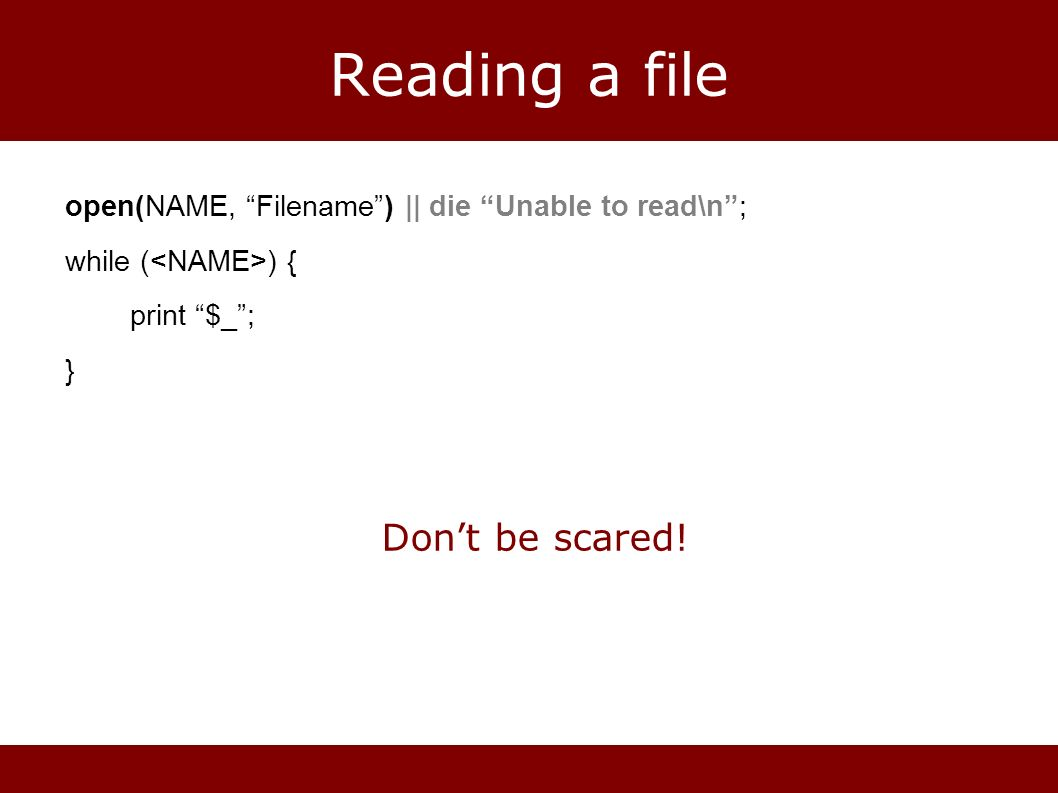 Reading a file open(NAME, Filename) || die Unable to read\n; while ( ) { print $_; } Dont be scared!