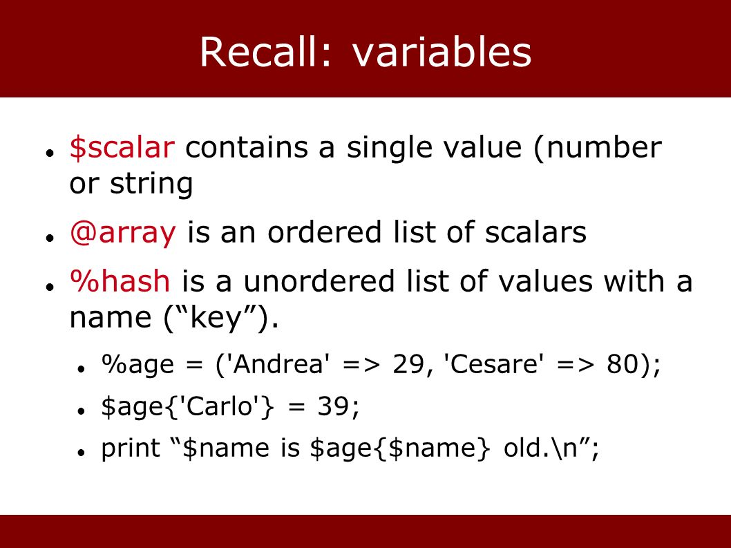 Recall: variables $scalar contains a single value (number or string @array is an ordered list of scalars %hash is a unordered list of values with a na