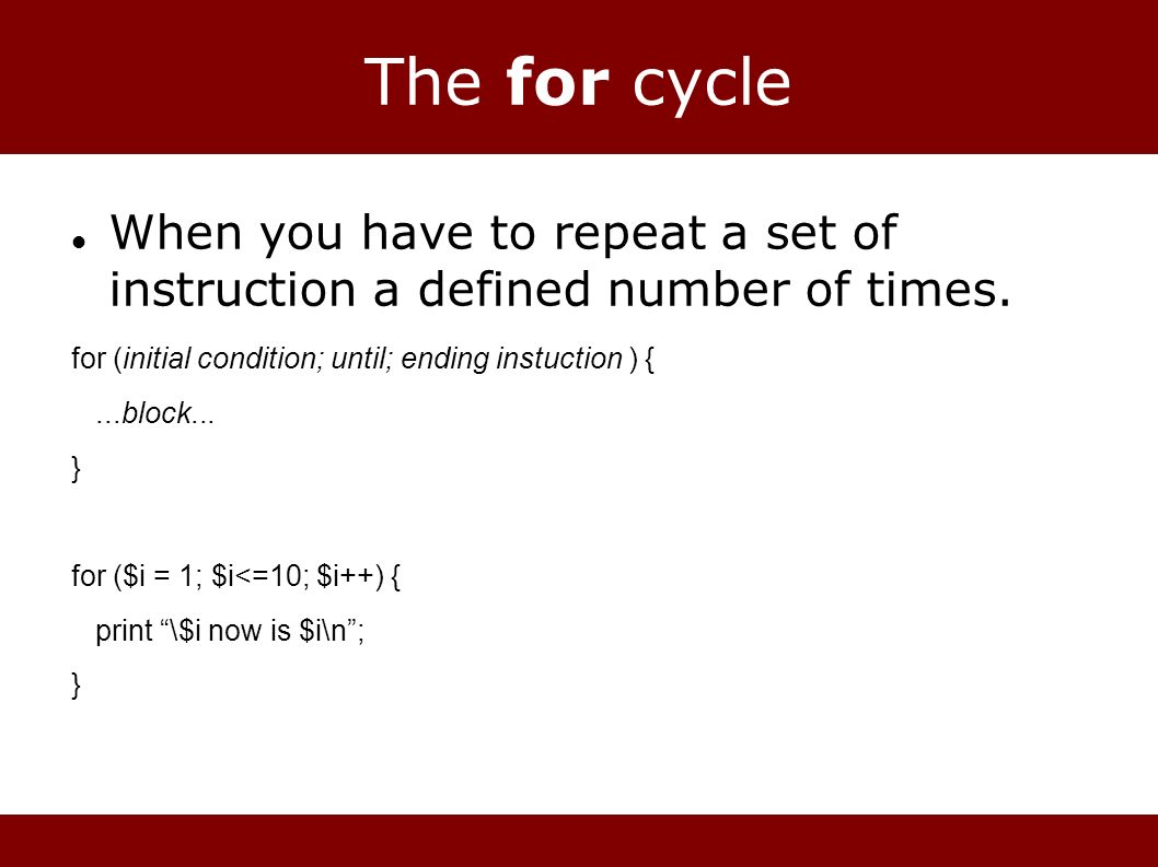 The for cycle When you have to repeat a set of instruction a defined number of times.