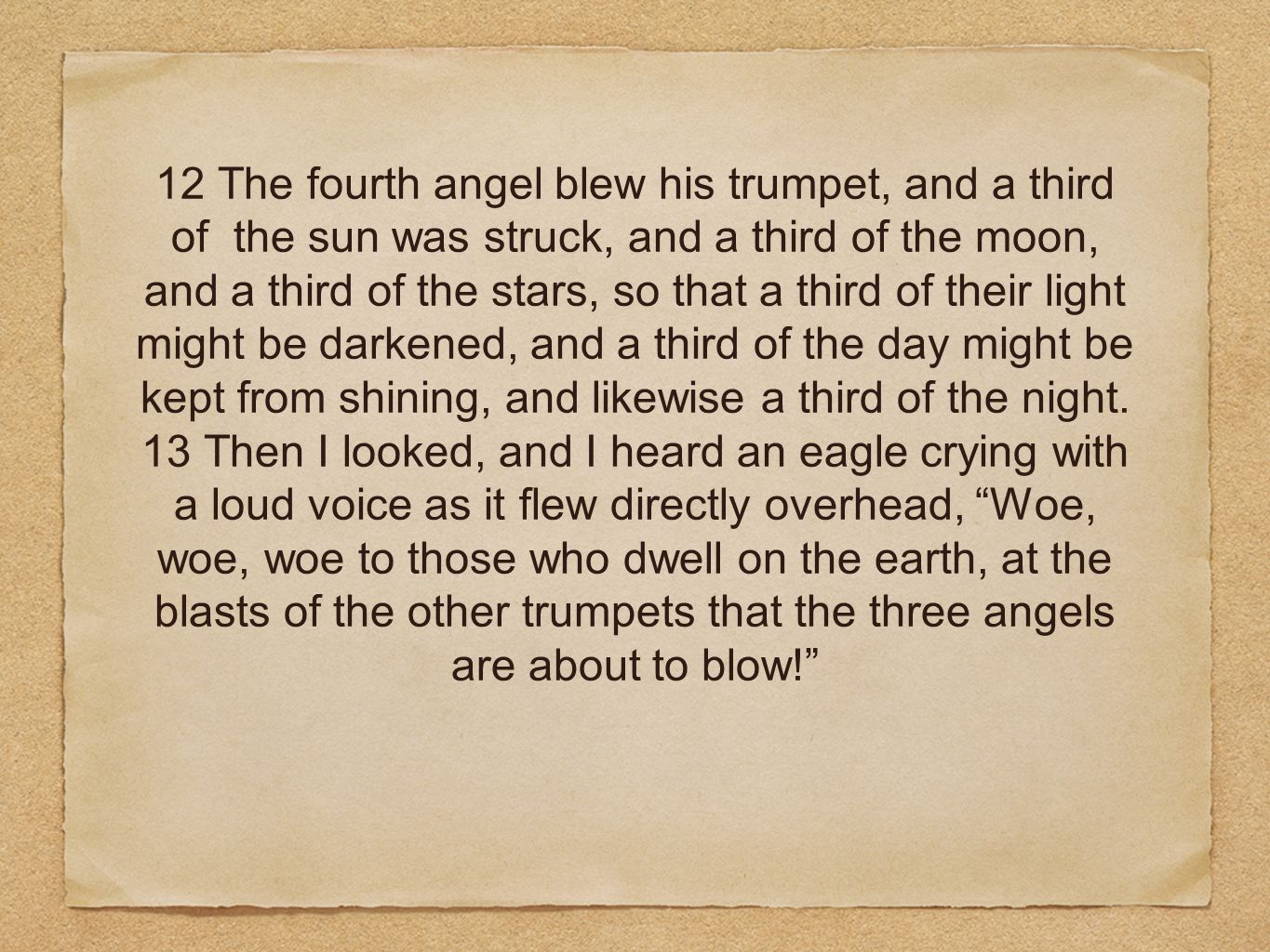 12 The fourth angel blew his trumpet, and a third of the sun was struck, and a third of the moon, and a third of the stars, so that a third of their light might be darkened, and a third of the day might be kept from shining, and likewise a third of the night.
