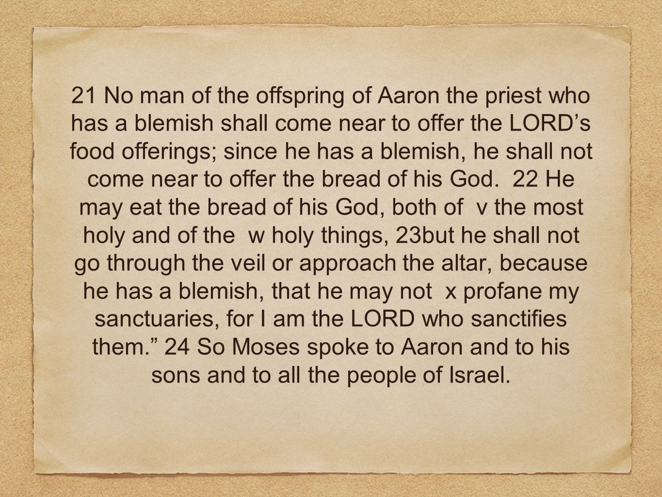 21 No man of the offspring of Aaron the priest who has a blemish shall come near to offer the LORDs food offerings; since he has a blemish, he shall not come near to offer the bread of his God.