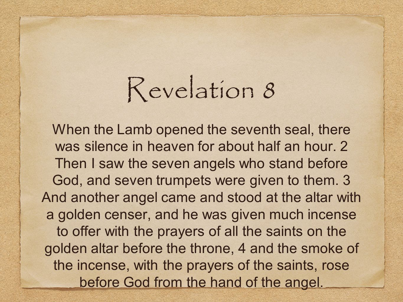 Revelation 8 When the Lamb opened the seventh seal, there was silence in heaven for about half an hour. 2 Then I saw the seven angels who stand before