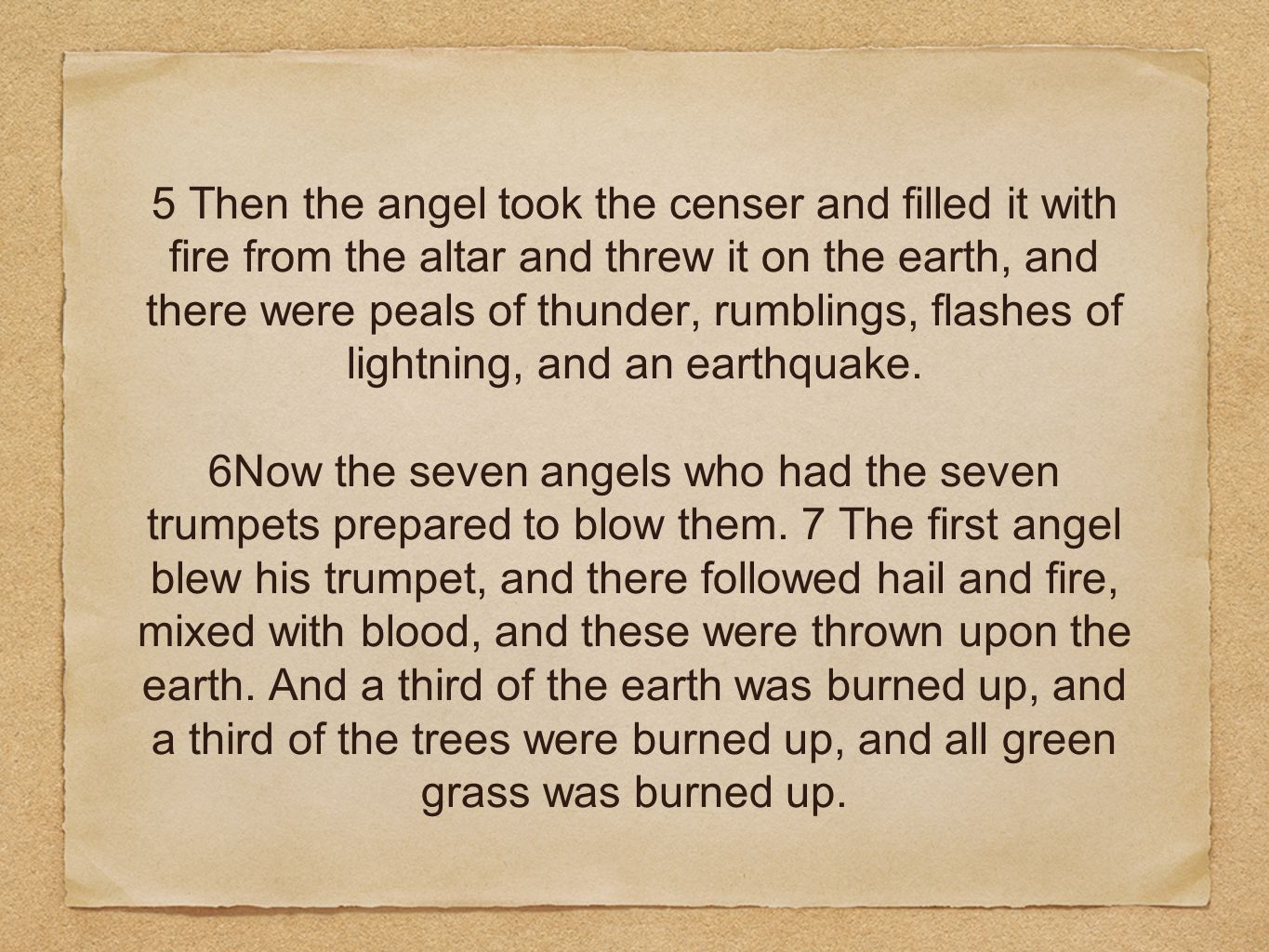 5 Then the angel took the censer and filled it with fire from the altar and threw it on the earth, and there were peals of thunder, rumblings, flashes of lightning, and an earthquake.