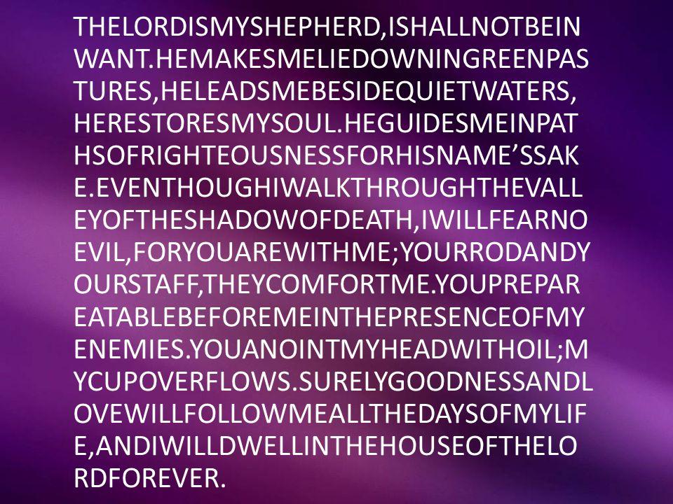 THELORDISMYSHEPHERD,ISHALLNOTBEIN WANT.HEMAKESMELIEDOWNINGREENPAS TURES,HELEADSMEBESIDEQUIETWATERS, HERESTORESMYSOUL.HEGUIDESMEINPAT HSOFRIGHTEOUSNESS