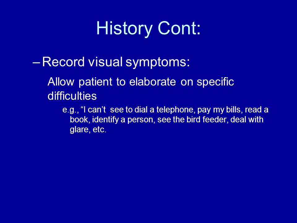 History Cont: –Record visual symptoms: Allow patient to elaborate on specific difficulties e.g., I cant see to dial a telephone, pay my bills, read a