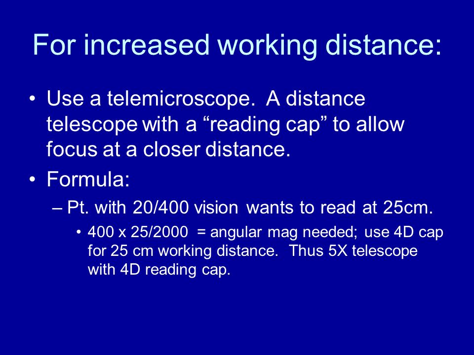 For increased working distance: Use a telemicroscope. A distance telescope with a reading cap to allow focus at a closer distance. Formula: –Pt. with