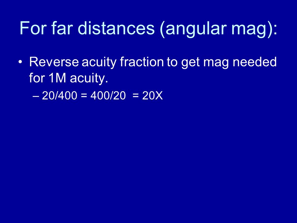 For far distances (angular mag): Reverse acuity fraction to get mag needed for 1M acuity. –20/400 = 400/20 = 20X