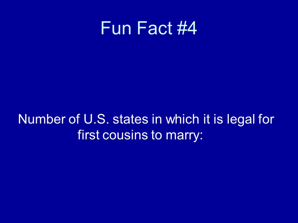Fun Fact #4 Number of U.S. states in which it is legal for first cousins to marry: