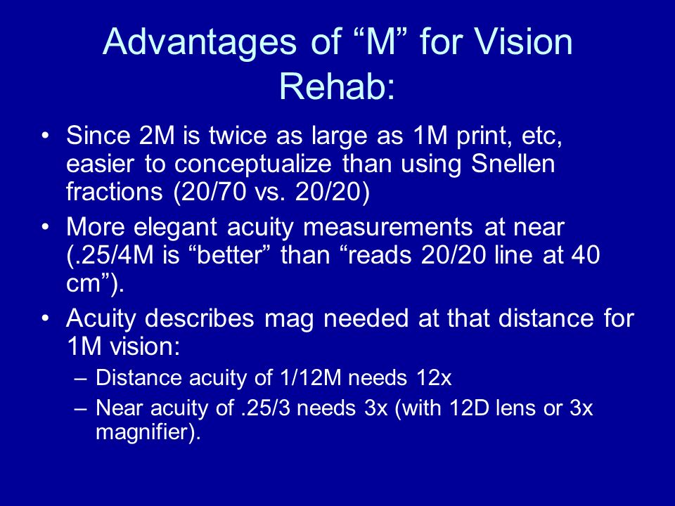 Advantages of M for Vision Rehab: Since 2M is twice as large as 1M print, etc, easier to conceptualize than using Snellen fractions (20/70 vs. 20/20)