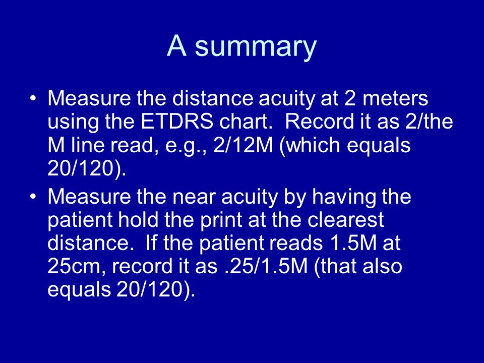 A summary Measure the distance acuity at 2 meters using the ETDRS chart. Record it as 2/the M line read, e.g., 2/12M (which equals 20/120). Measure th