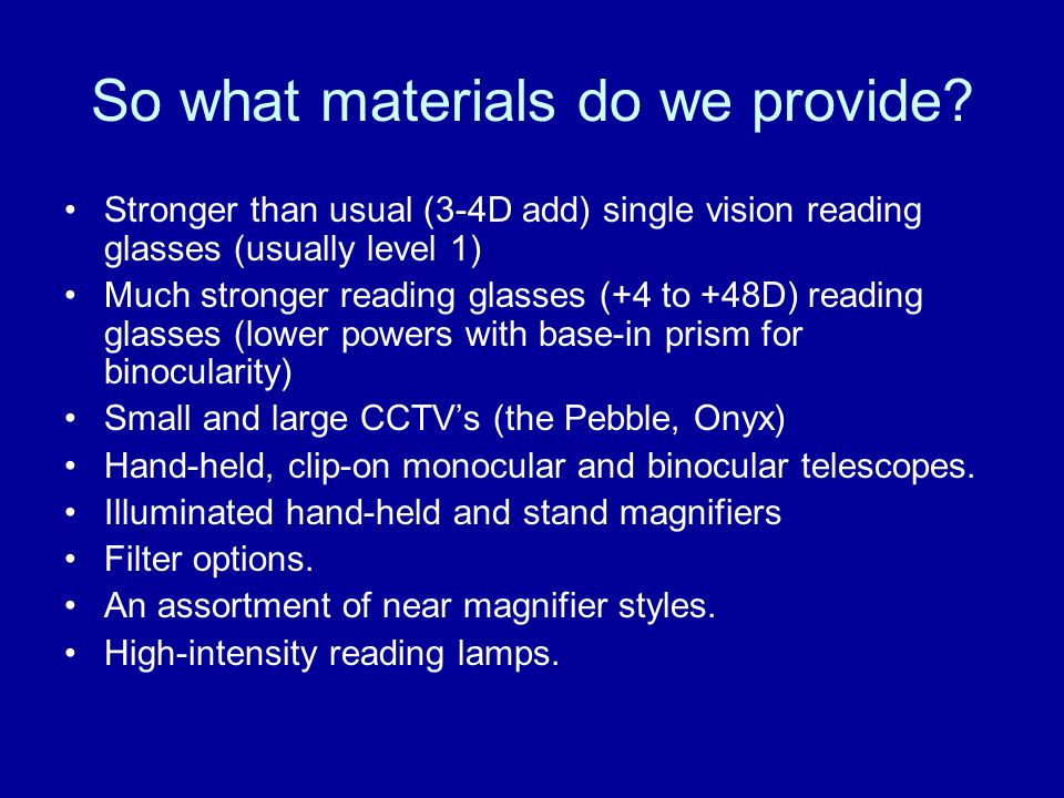 So what materials do we provide? Stronger than usual (3-4D add) single vision reading glasses (usually level 1) Much stronger reading glasses (+4 to +