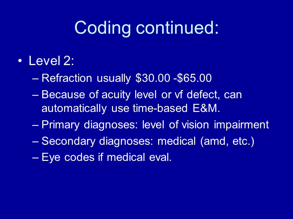 Coding continued: Level 2: –Refraction usually $30.00 -$65.00 –Because of acuity level or vf defect, can automatically use time-based E&M. –Primary di