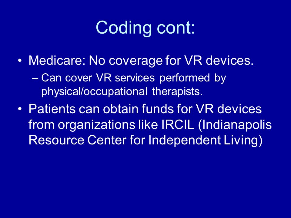 Coding cont: Medicare: No coverage for VR devices. –Can cover VR services performed by physical/occupational therapists. Patients can obtain funds for
