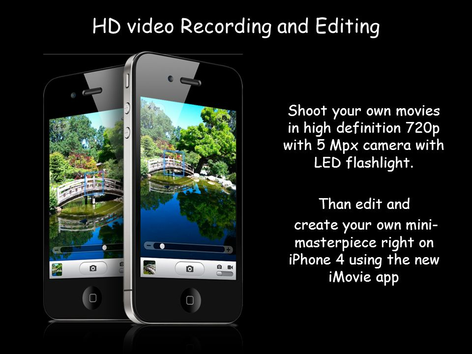 HD video Recording and Editing Shoot your own movies in high definition 720p with 5 Mpx camera with LED flashlight.
