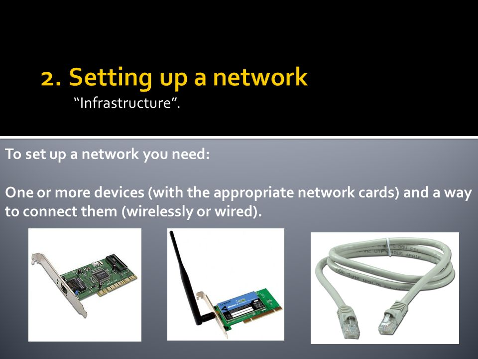 Infrastructure. To set up a network you need: One or more devices (with the appropriate network cards) and a way to connect them (wirelessly or wired)