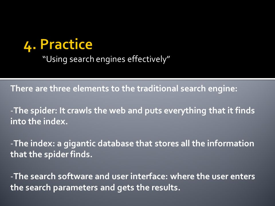 Using search engines effectively There are three elements to the traditional search engine: -The spider: It crawls the web and puts everything that it finds into the index.