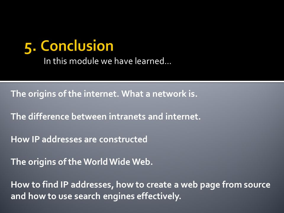 In this module we have learned... The origins of the internet. What a network is. The difference between intranets and internet. How IP addresses are