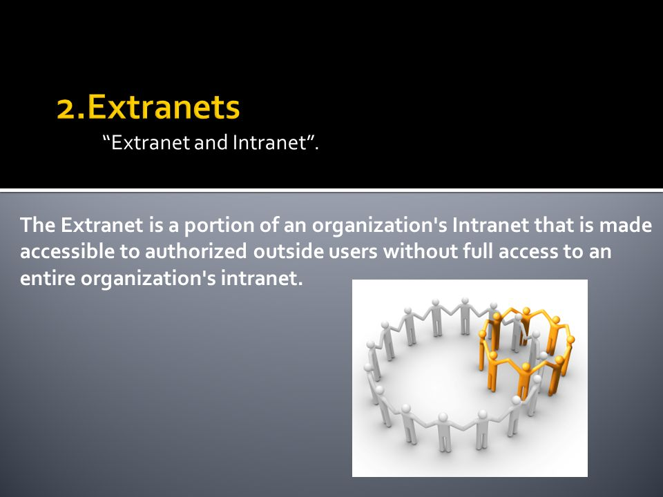 Extranet and Intranet. The Extranet is a portion of an organization's Intranet that is made accessible to authorized outside users without full access
