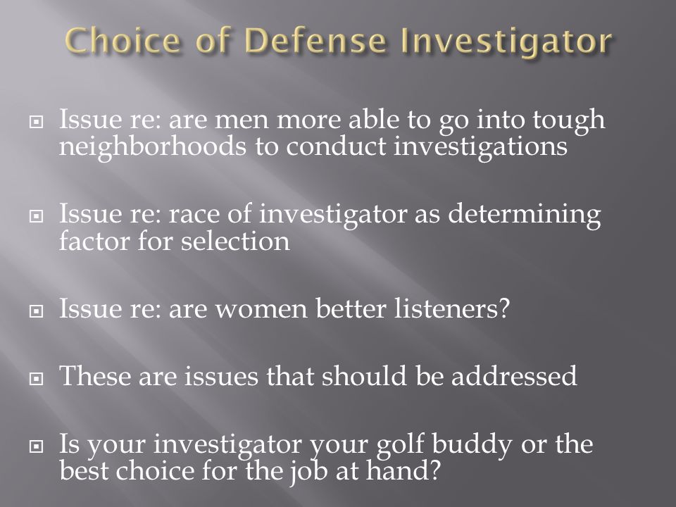 Issue re: are men more able to go into tough neighborhoods to conduct investigations Issue re: race of investigator as determining factor for selectio