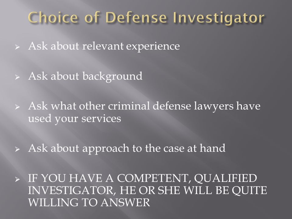 Ask about relevant experience Ask about background Ask what other criminal defense lawyers have used your services Ask about approach to the case at h