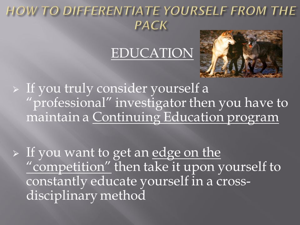 EDUCATION If you truly consider yourself a professional investigator then you have to maintain a Continuing Education program If you want to get an ed