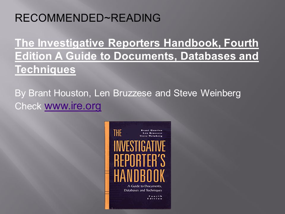 RECOMMENDED~READING The Investigative Reporters Handbook, Fourth Edition A Guide to Documents, Databases and Techniques By Brant Houston, Len Bruzzese