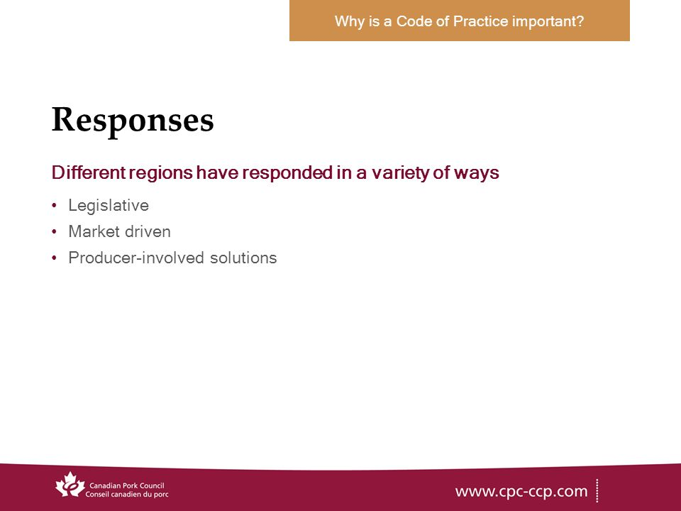 Responses Different regions have responded in a variety of ways Legislative Market driven Producer-involved solutions Why is a Code of Practice important