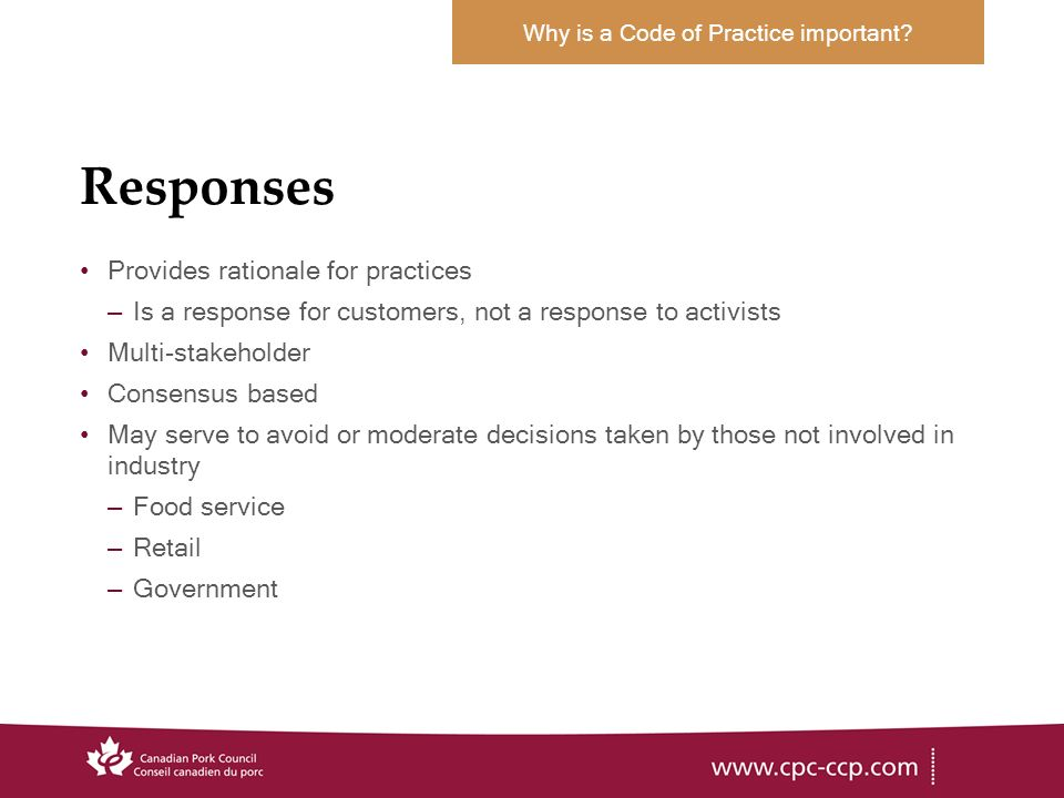Responses Provides rationale for practices –Is a response for customers, not a response to activists Multi-stakeholder Consensus based May serve to avoid or moderate decisions taken by those not involved in industry –Food service –Retail –Government Why is a Code of Practice important