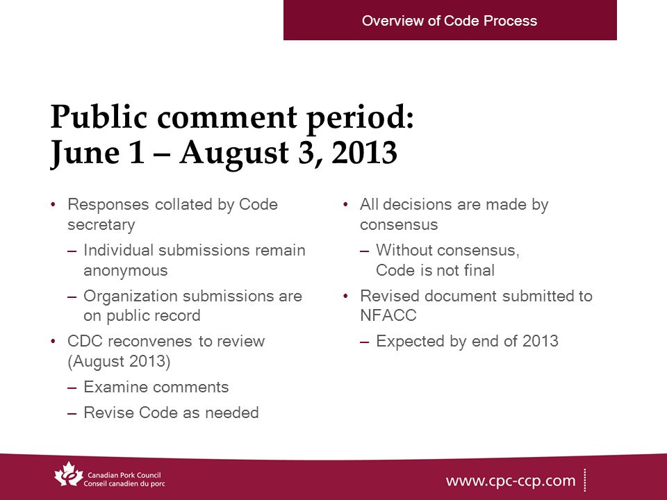 Public comment period: June 1 – August 3, 2013 Responses collated by Code secretary –Individual submissions remain anonymous –Organization submissions are on public record CDC reconvenes to review (August 2013) –Examine comments –Revise Code as needed All decisions are made by consensus –Without consensus, Code is not final Revised document submitted to NFACC –Expected by end of 2013 Overview of Code Process