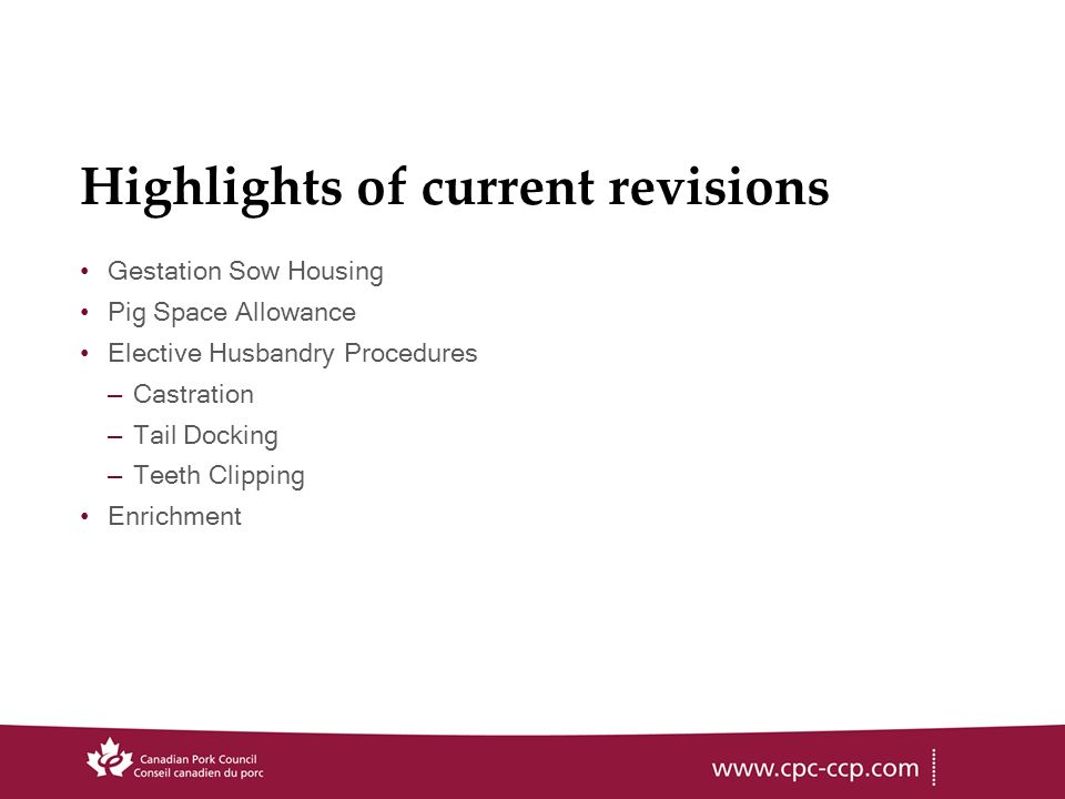 Highlights of current revisions Gestation Sow Housing Pig Space Allowance Elective Husbandry Procedures –Castration –Tail Docking –Teeth Clipping Enrichment