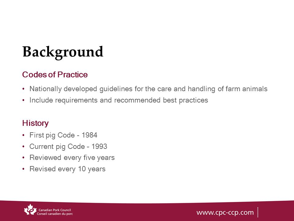 Background Codes of Practice Nationally developed guidelines for the care and handling of farm animals Include requirements and recommended best practices History First pig Code Current pig Code – 1993 Reviewed every five years Revised every 10 years