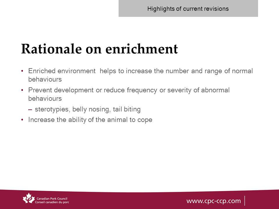 Rationale on enrichment Enriched environment helps to increase the number and range of normal behaviours Prevent development or reduce frequency or severity of abnormal behaviours –sterotypies, belly nosing, tail biting Increase the ability of the animal to cope Highlights of current revisions