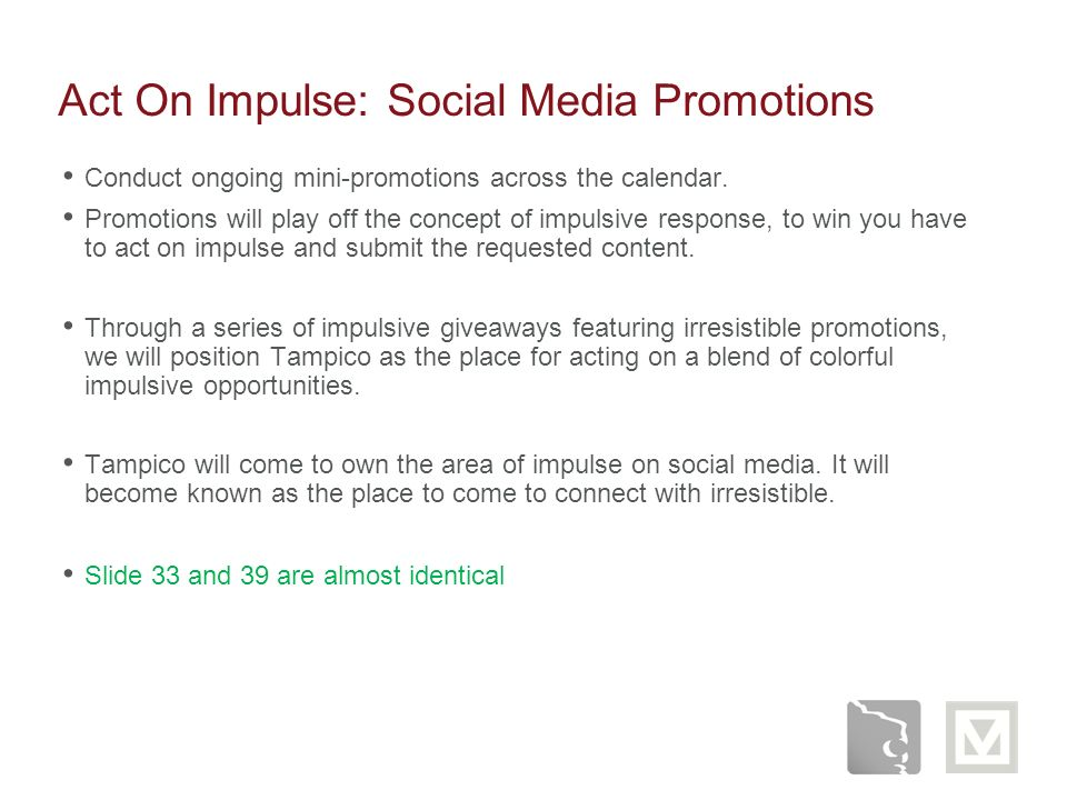 Act On Impulse: Social Media Promotions Conduct ongoing mini-promotions across the calendar. Promotions will play off the concept of impulsive respons