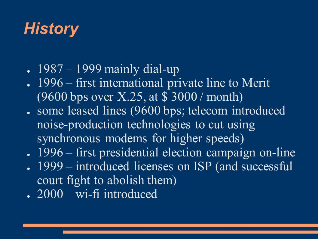 History 1987 – 1999 mainly dial-up 1996 – first international private line to Merit (9600 bps over X.25, at $ 3000 / month) some leased lines (9600 bps; telecom introduced noise-production technologies to cut using synchronous modems for higher speeds) 1996 – first presidential election campaign on-line 1999 – introduced licenses on ISP (and successful court fight to abolish them) 2000 – wi-fi introduced