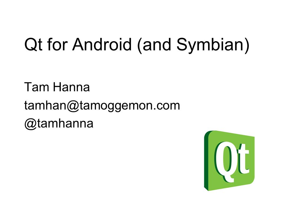 Qt for Android (and Symbian) Tam Hanna tamhan@tamoggemon.com @tamhanna